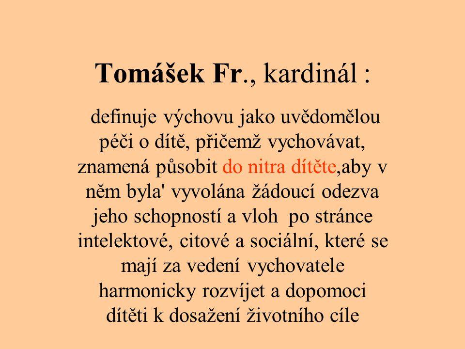 Tomášek Fr., kardinál : definuje výchovu jako uvědomělou péči o dítě, přičemž vychovávat, znamená působit do nitra dítěte,aby v něm byla' vyvolána žád