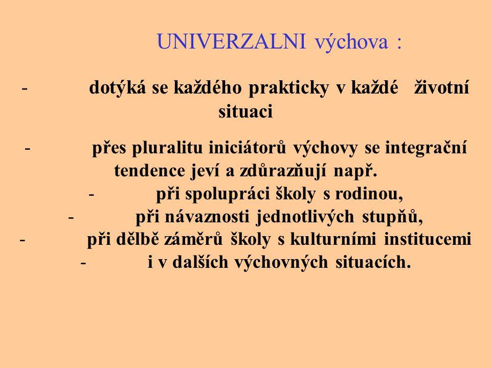 UNIVERZALNI výchova : -dotýká se každého prakticky v každé životní situaci -přes pluralitu iniciátorů výchovy se integrační tendence jeví a zdůrazňují