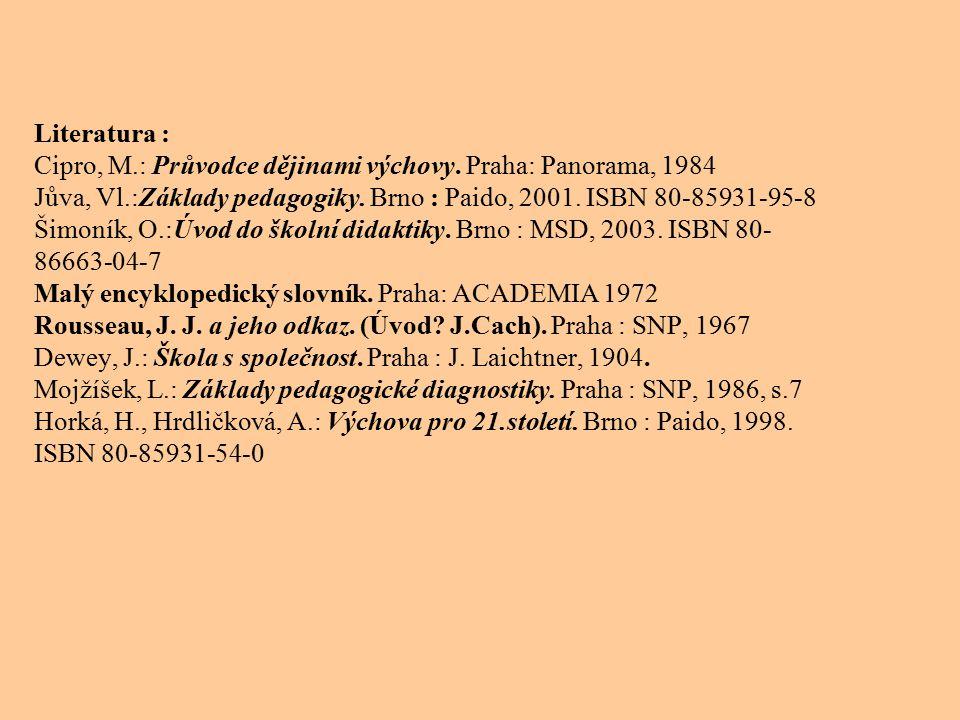 Literatura : Cipro, M.: Průvodce dějinami výchovy. Praha: Panorama, 1984 Jůva, Vl.:Základy pedagogiky. Brno : Paido, 2001. ISBN 80-85931-95-8 Šimoník,