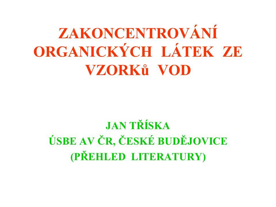 ZAKONCENTROVÁNÍ ORGANICKÝCH LÁTEK ZE VZORKů VOD JAN TŘÍSKA ÚSBE AV ČR, ČESKÉ BUDĚJOVICE (PŘEHLED LITERATURY)