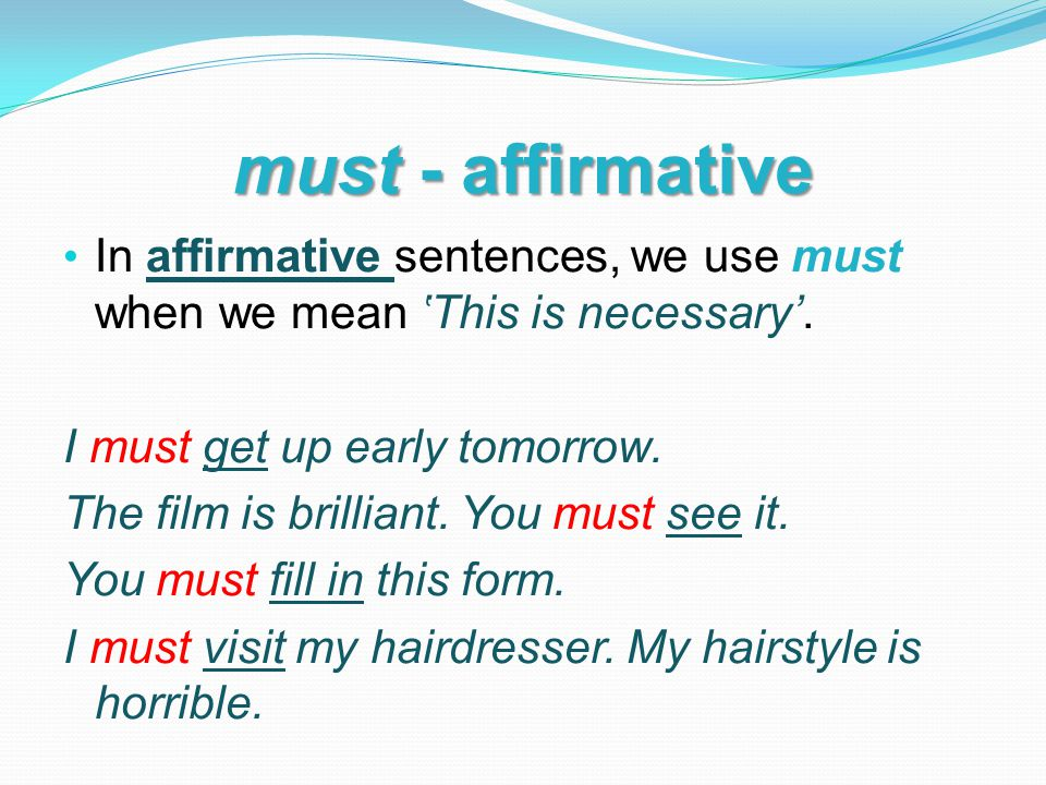 must - affirmative In affirmative sentences, we use must when we mean 'This is necessary'.