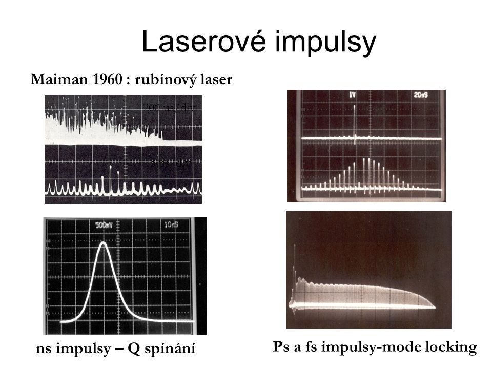 Laserové impulsy Maiman 1960 : rubínový laser 200 us/div 5 us/div ns impulsy – Q spínání Ps a fs impulsy-mode locking