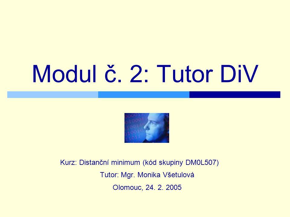 Modul č. 2: Tutor DiV Kurz: Distanční minimum (kód skupiny DM0L507) Tutor: Mgr. Monika Všetulová Olomouc, 24. 2. 2005
