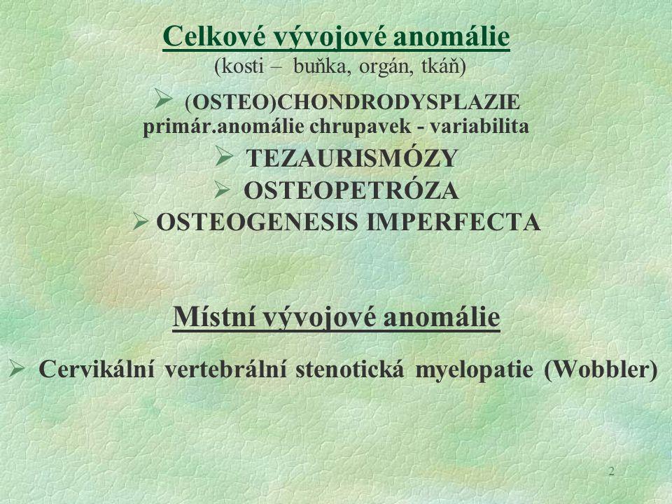2 Celkové vývojové anomálie (kosti – buňka, orgán, tkáň)  (OSTEO)CHONDRODYSPLAZIE primár.anomálie chrupavek - variabilita  TEZAURISMÓZY  OSTEOPETRÓZA  OSTEOGENESIS IMPERFECTA Místní vývojové anomálie  Cervikální vertebrální stenotická myelopatie (Wobbler)