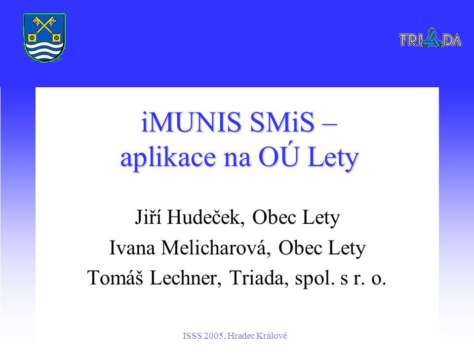 ISSS 2005, Hradec Králové1 iMUNIS SMiS – aplikace na OÚ Lety Jiří Hudeček, Obec Lety Ivana Melicharová, Obec Lety Tomáš Lechner, Triada, spol.