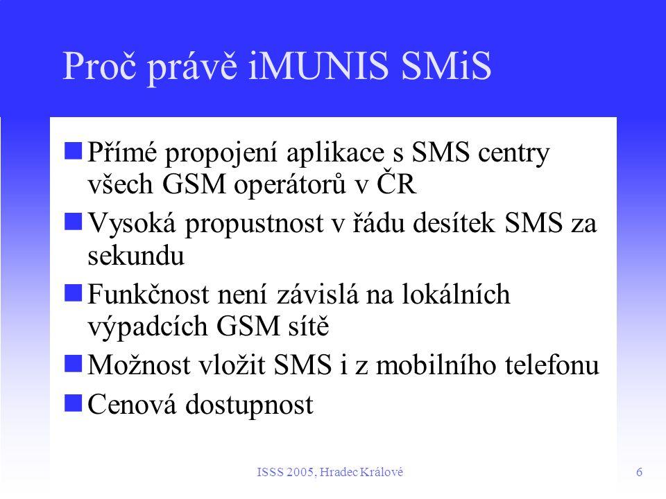 6ISSS 2005, Hradec Králové Proč právě iMUNIS SMiS Přímé propojení aplikace s SMS centry všech GSM operátorů v ČR Vysoká propustnost v řádu desítek SMS za sekundu Funkčnost není závislá na lokálních výpadcích GSM sítě Možnost vložit SMS i z mobilního telefonu Cenová dostupnost