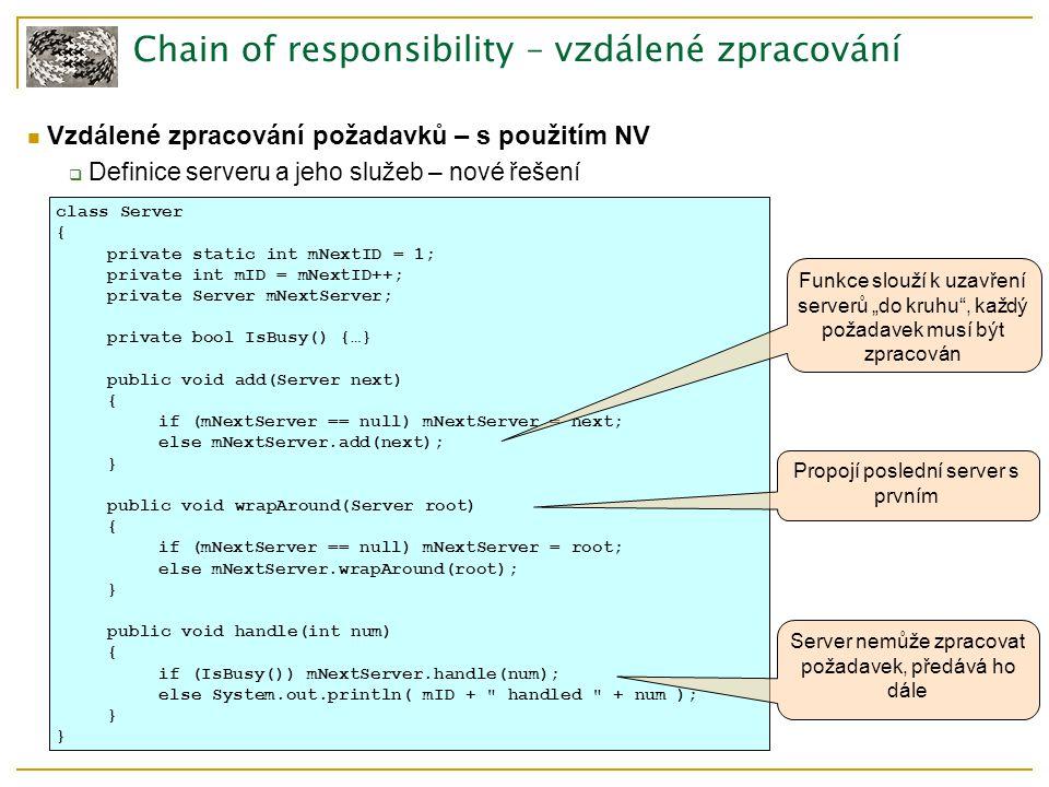 """Chain of responsibility – vzdálené zpracování Vzdálené zpracování požadavků – s použitím NV  Definice serveru a jeho služeb – nové řešení class Server { private static int mNextID = 1; private int mID = mNextID++; private Server mNextServer; private bool IsBusy() {…} public void add(Server next) { if (mNextServer == null) mNextServer = next; else mNextServer.add(next); } public void wrapAround(Server root) { if (mNextServer == null) mNextServer = root; else mNextServer.wrapAround(root); } public void handle(int num) { if (IsBusy()) mNextServer.handle(num); else System.out.println( mID + handled + num ); } Server nemůže zpracovat požadavek, předává ho dále Funkce slouží k uzavření serverů """"do kruhu , každý požadavek musí být zpracován Propojí poslední server s prvním"""