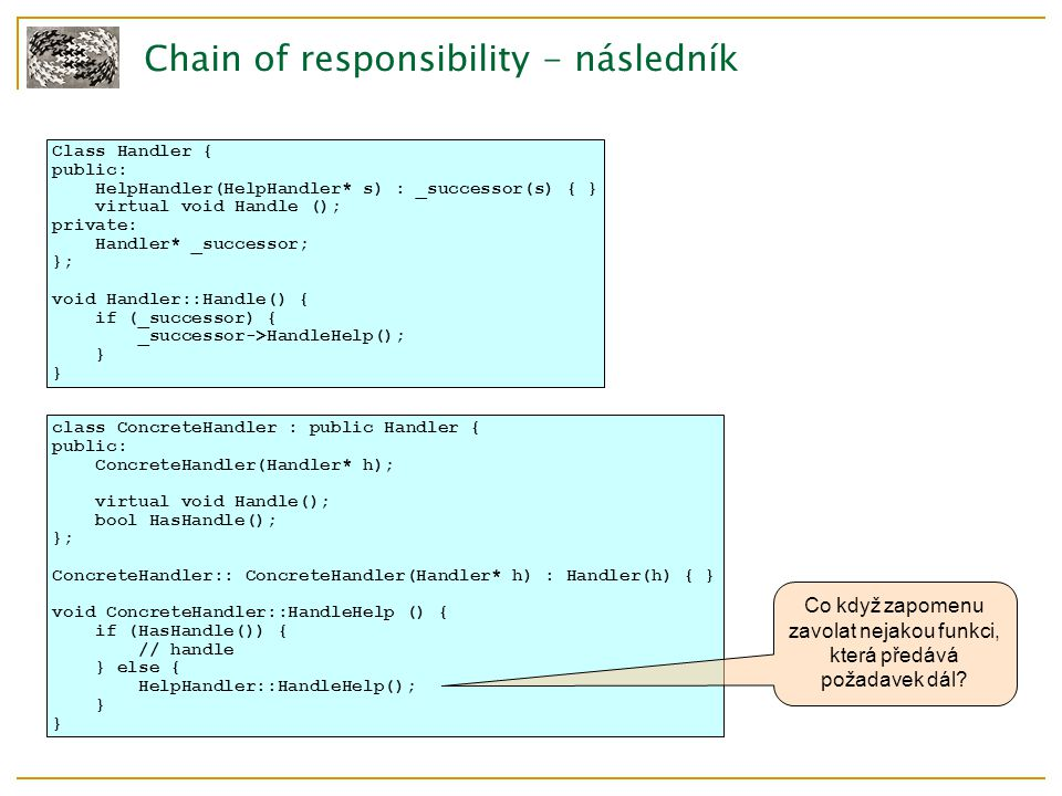 Chain of responsibility - následník Class Handler { public: HelpHandler(HelpHandler* s) : _successor(s) { } virtual void Handle (); private: Handler* _successor; }; void Handler::Handle() { if (_successor) { _successor->HandleHelp(); } class ConcreteHandler : public Handler { public: ConcreteHandler(Handler* h); virtual void Handle(); bool HasHandle(); }; ConcreteHandler:: ConcreteHandler(Handler* h) : Handler(h) { } void ConcreteHandler::HandleHelp () { if (HasHandle()) { // handle } else { HelpHandler::HandleHelp(); } Co když zapomenu zavolat nejakou funkci, která předává požadavek dál?