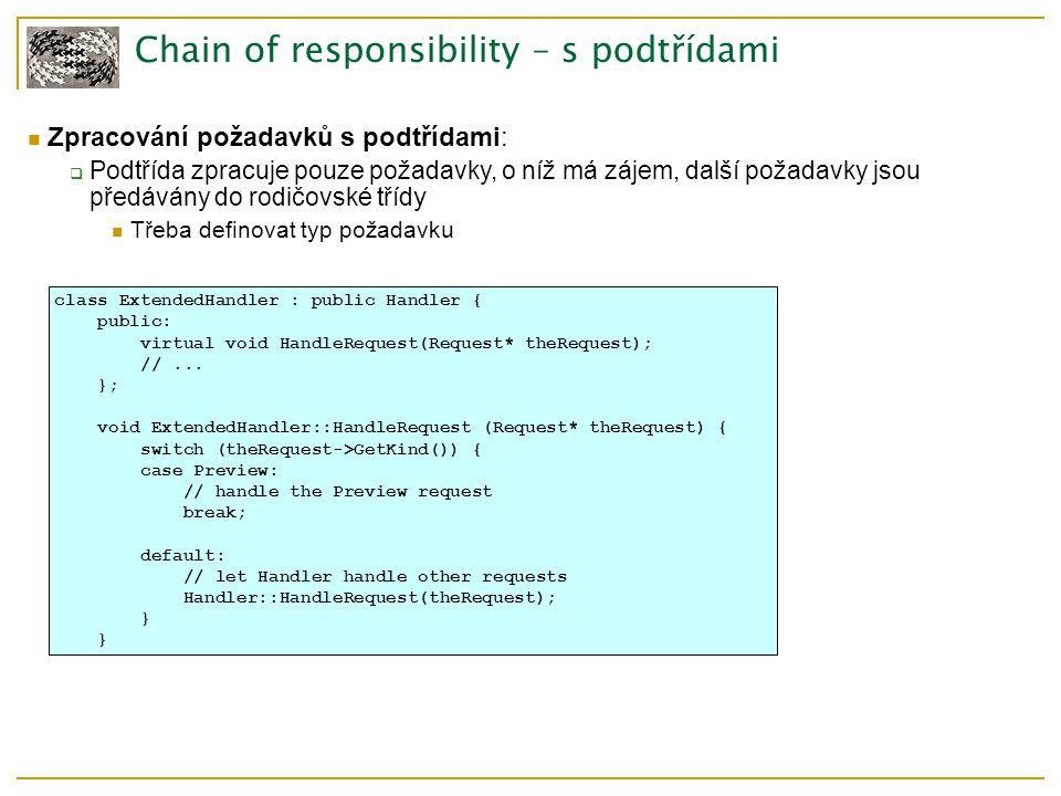 Chain of responsibility – s podtřídami Zpracování požadavků s podtřídami:  Podtřída zpracuje pouze požadavky, o níž má zájem, další požadavky jsou předávány do rodičovské tříd y Třeba definovat typ požadavku class ExtendedHandler : public Handler { public: virtual void HandleRequest(Request* theRequest); //...
