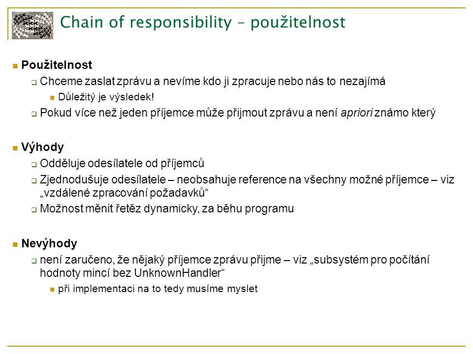 Chain of responsibility – použitelnost Použitelnost  Chceme zaslat zprávu a nevíme kdo ji zpracuje nebo nás to nezajímá Důležitý je výsledek.