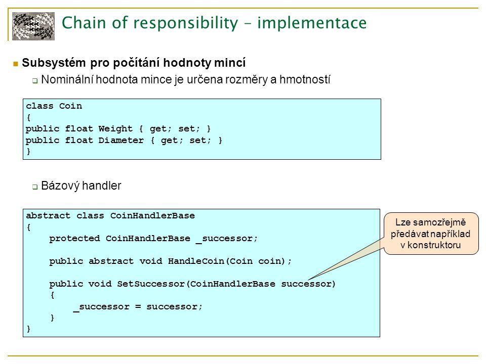 Chain of responsibility – implementace Subsystém pro počítání hodnoty mincí  Nominální hodnota mince je určena rozměry a hmotností  Bázový handler class Coin { public float Weight { get; set; } public float Diameter { get; set; } } abstract class CoinHandlerBase { protected CoinHandlerBase _successor; public abstract void HandleCoin(Coin coin); public void SetSuccessor(CoinHandlerBase successor) { _successor = successor; } Lze samozřejmě předávat například v konstruktoru