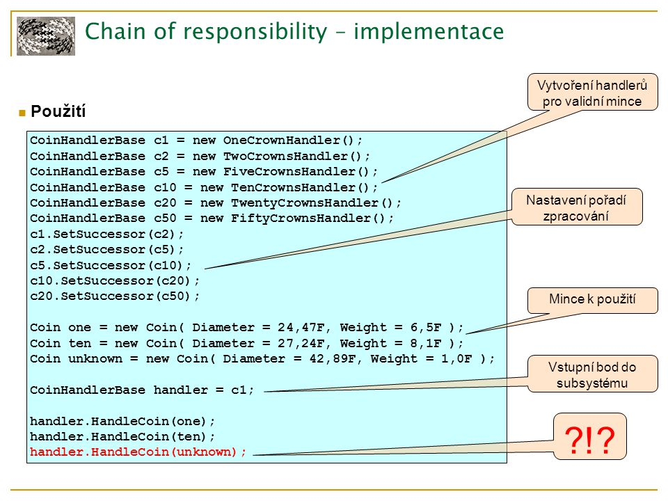 Chain of Resposibility – zdroje GoF Různé detaily implementace  http://www.javaworld.com/javaworld/jw-08-2004/jw-0816-chain.html?page=3 Nepoužité příklady  http://www.javacamp.org/designPattern/chains.html  http://www.developer.com/design/article.php/631261/Pattern-Summaries-Chain-of- Responsibility.htm  http://sourcemaking.com/design_patterns/chain_of_responsibility  http://objekty.vse.cz/Objekty/Vzory-Chain Použití ve Windows hooks  http://www.javaworld.com/javaworld/jw-08-2004/jw-0816-chain.html