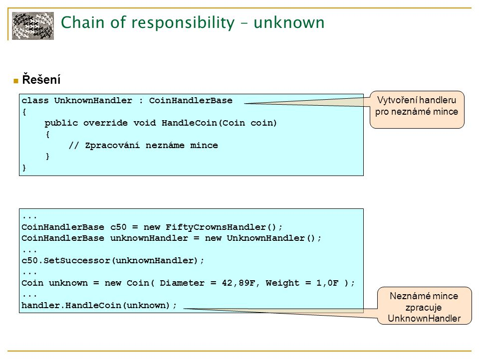 Chain of responsibility – unknown Řešení class UnknownHandler : CoinHandlerBase { public override void HandleCoin(Coin coin) { // Zpracování neznáme mince } Vytvoření handleru pro neznámé mince...