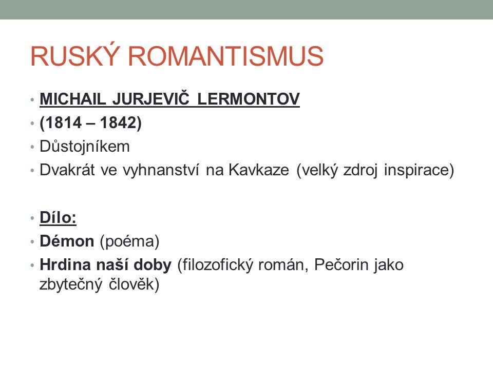 RUSKÝ ROMANTISMUS MICHAIL JURJEVIČ LERMONTOV (1814 – 1842) Důstojníkem Dvakrát ve vyhnanství na Kavkaze (velký zdroj inspirace) Dílo: Démon (poéma) Hrdina naší doby (filozofický román, Pečorin jako zbytečný člověk)