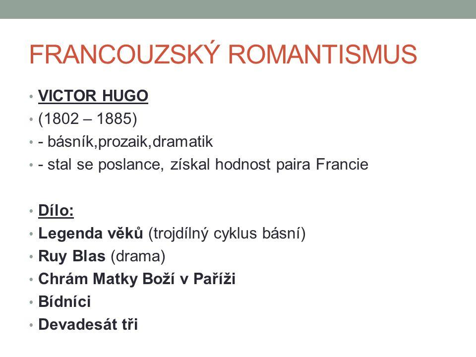 FRANCOUZSKÝ ROMANTISMUS VICTOR HUGO (1802 – 1885) - básník,prozaik,dramatik - stal se poslance, získal hodnost paira Francie Dílo: Legenda věků (trojdílný cyklus básní) Ruy Blas (drama) Chrám Matky Boží v Paříži Bídníci Devadesát tři