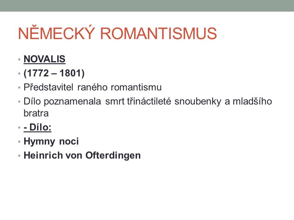 NĚMECKÝ ROMANTISMUS NOVALIS (1772 – 1801) Představitel raného romantismu Dílo poznamenala smrt třináctileté snoubenky a mladšího bratra - Dílo: Hymny noci Heinrich von Ofterdingen