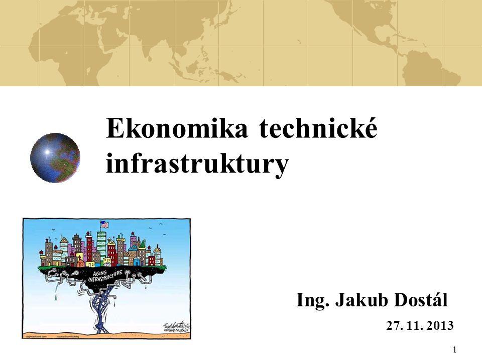 1 Ekonomika technické infrastruktury Ing. Jakub Dostál 27. 11. 2013