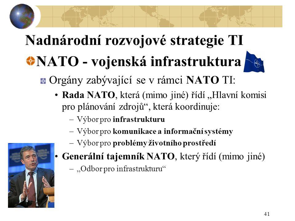 """41 Nadnárodní rozvojové strategie TI NATO - vojenská infrastruktura Orgány zabývající se v rámci NATO TI: Rada NATO, která (mimo jiné) řídí """"Hlavní komisi pro plánování zdrojů , která koordinuje: –Výbor pro infrastrukturu –Výbor pro komunikace a informační systémy –Výbor pro problémy životního prostředí Generální tajemník NATO, který řídí (mimo jiné) –""""Odbor pro infrastrukturu"""