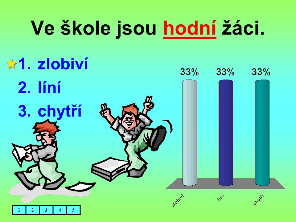 Ve škole jsou hodní žáci. 1.zlobiví 2.líní 3.chytří 12345
