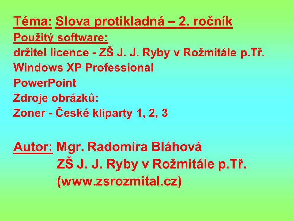 Téma: Slova protikladná – 2. ročník Použitý software: držitel licence - ZŠ J. J. Ryby v Rožmitále p.Tř. Windows XP Professional PowerPoint Zdroje obrá