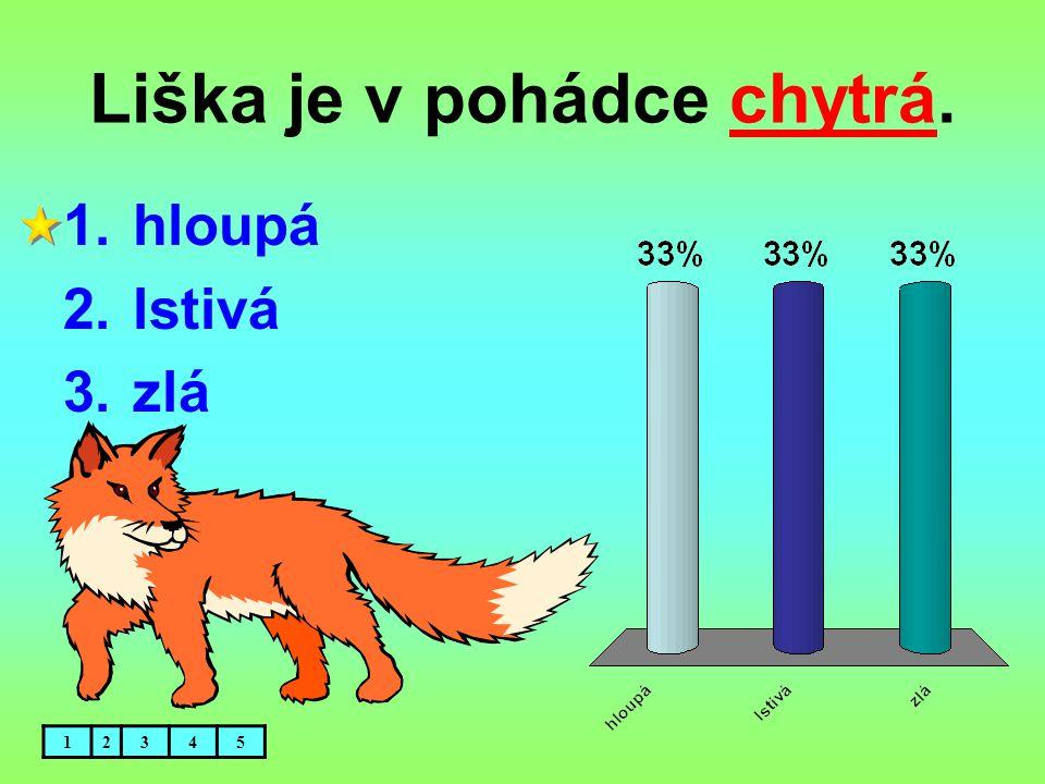 Liška je v pohádce chytrá. 1.hloupá 2.lstivá 3.zlá 12345