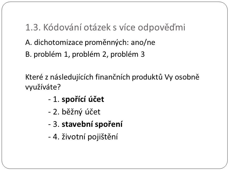 1.3. Kódování otázek s více odpověďmi A. dichotomizace proměnných: ano/ne B. problém 1, problém 2, problém 3 Které z následujících finančních produktů
