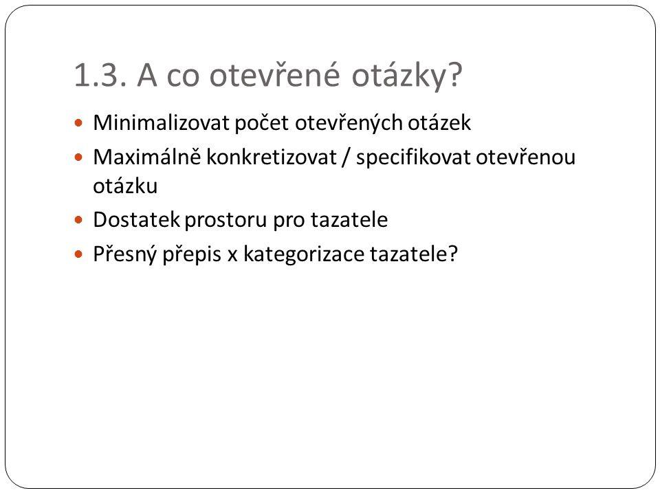 1.3. A co otevřené otázky? Minimalizovat počet otevřených otázek Maximálně konkretizovat / specifikovat otevřenou otázku Dostatek prostoru pro tazatel