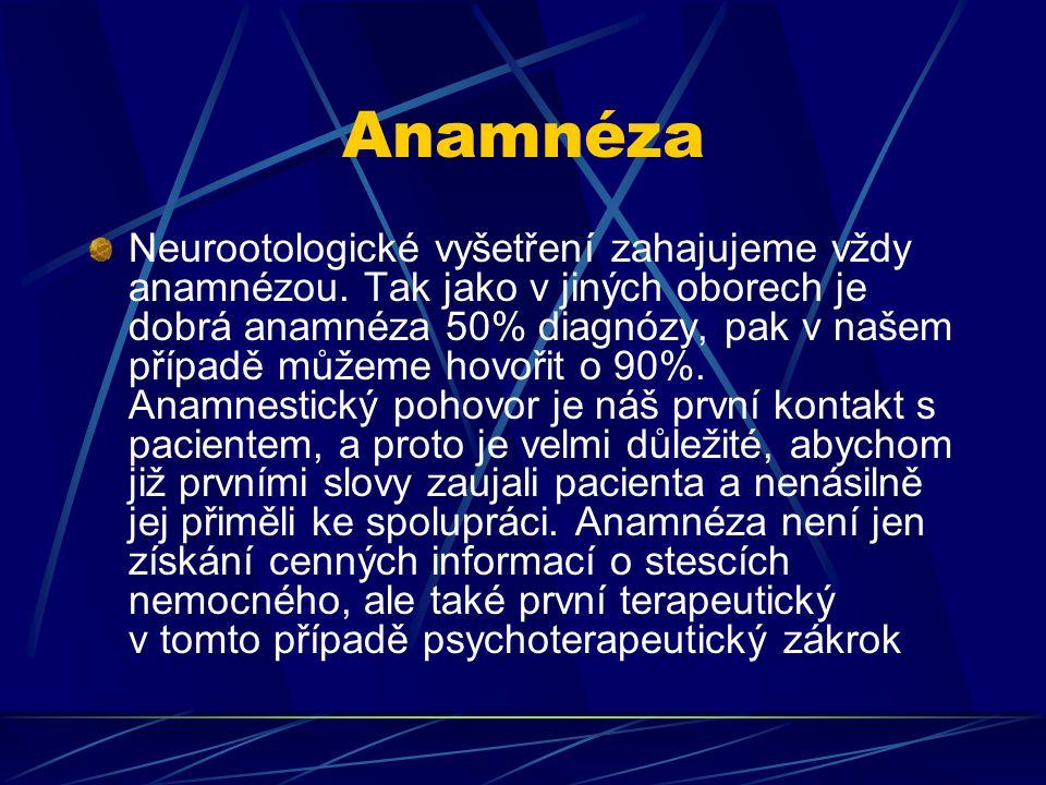 Anamnéza Neurootologické vyšetření zahajujeme vždy anamnézou. Tak jako v jiných oborech je dobrá anamnéza 50% diagnózy, pak v našem případě můžeme hov