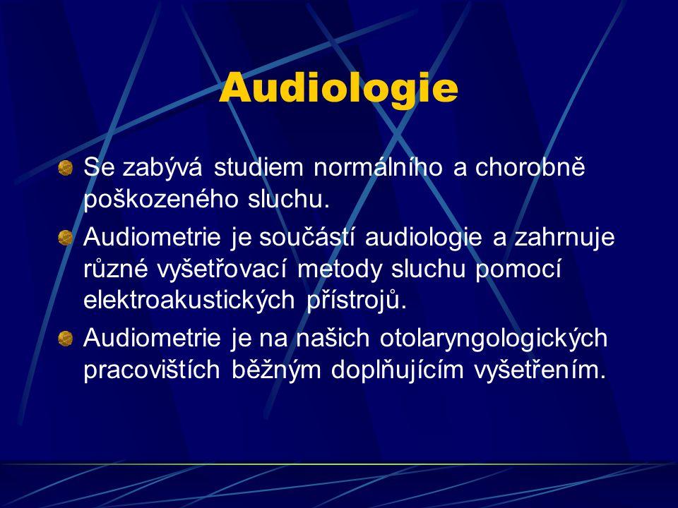 Audiologie Se zabývá studiem normálního a chorobně poškozeného sluchu. Audiometrie je součástí audiologie a zahrnuje různé vyšetřovací metody sluchu p
