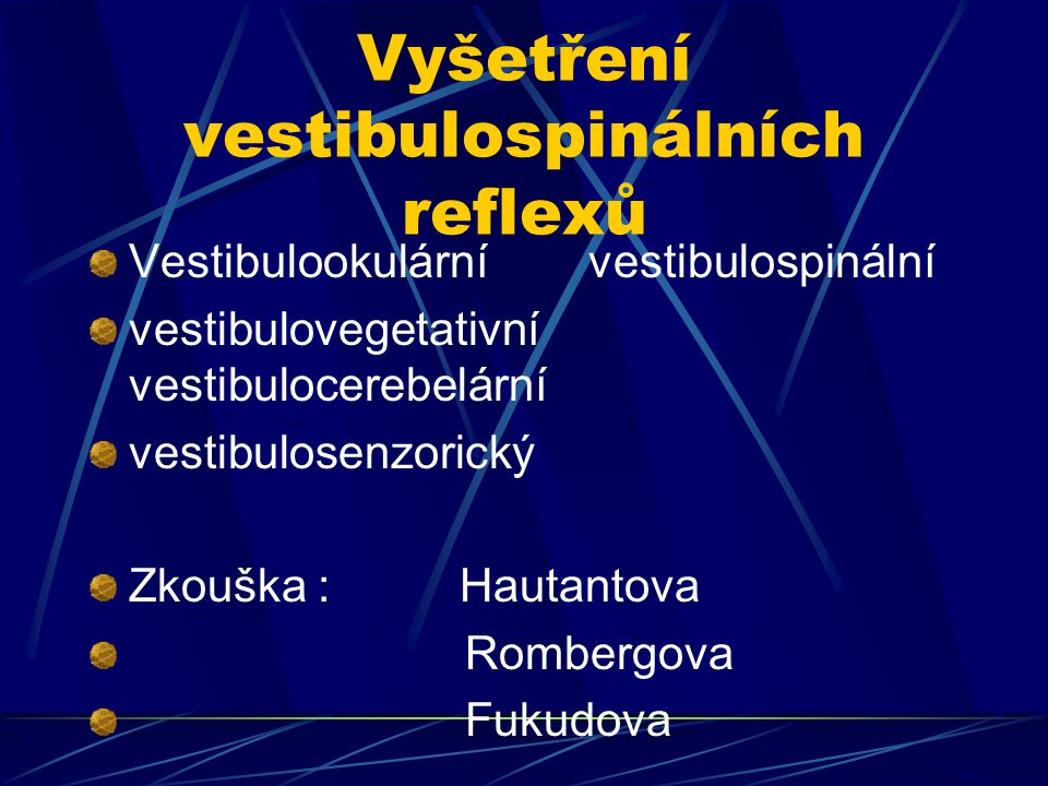 Vyšetření vestibulospinálních reflexů Vestibulookulární vestibulospinální vestibulovegetativní vestibulocerebelární vestibulosenzorický Zkouška : Haut