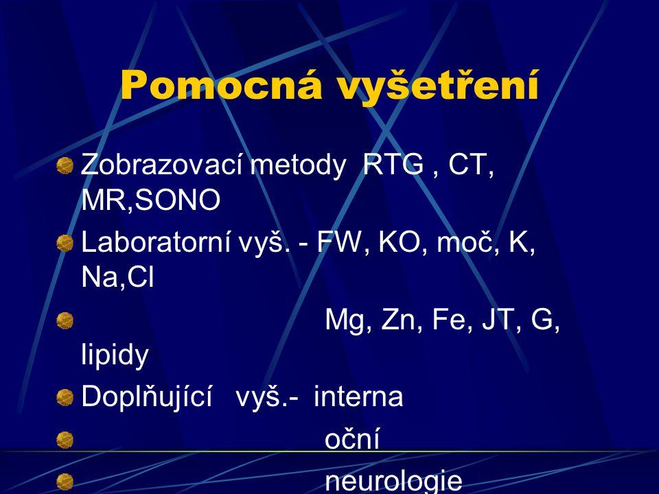 Pomocná vyšetření Zobrazovací metody RTG, CT, MR,SONO Laboratorní vyš. - FW, KO, moč, K, Na,Cl Mg, Zn, Fe, JT, G, lipidy Doplňující vyš.- interna oční