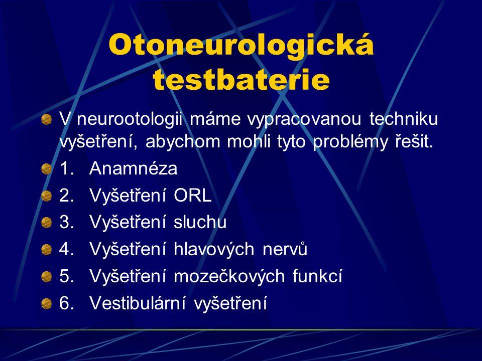 Otoneurologická testbaterie V neurootologii máme vypracovanou techniku vyšetření, abychom mohli tyto problémy řešit. 1.Anamnéza 2.Vyšetření ORL 3.Vyše