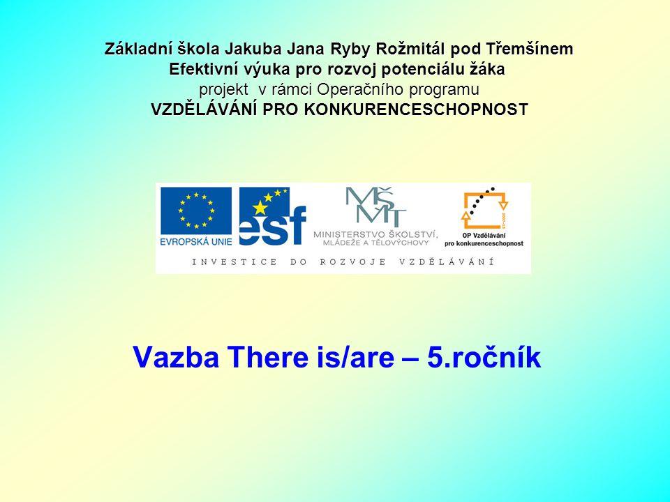 Vazba There is/are – 5.ročník Základní škola Jakuba Jana Ryby Rožmitál pod Třemšínem Efektivní výuka pro rozvoj potenciálu žáka projekt v rámci Operač