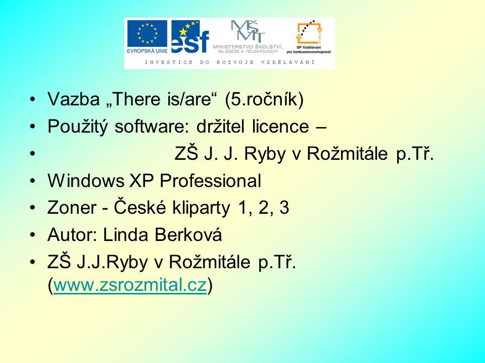 """Vazba """"There is/are"""" (5.ročník) Použitý software: držitel licence – ZŠ J. J. Ryby v Rožmitále p.Tř. Windows XP Professional Zoner - České kliparty 1,"""