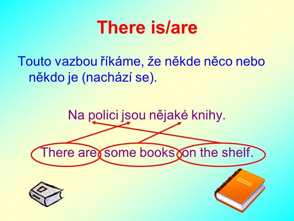 There is/are Touto vazbou říkáme, že někde něco nebo někdo je (nachází se). Na polici jsou nějaké knihy. There are some books on the shelf.