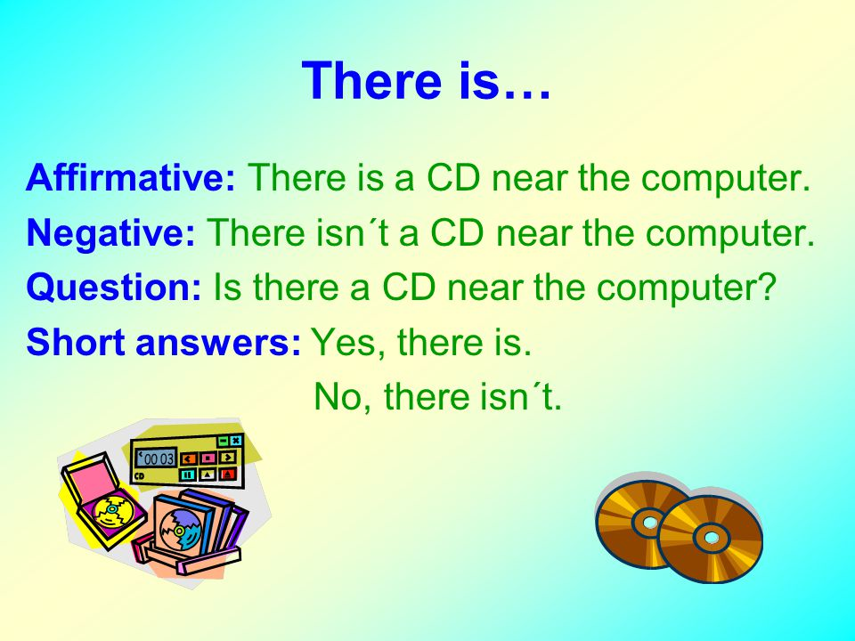 There is… Affirmative: There is a CD near the computer. Negative: There isn´t a CD near the computer. Question: Is there a CD near the computer? Short
