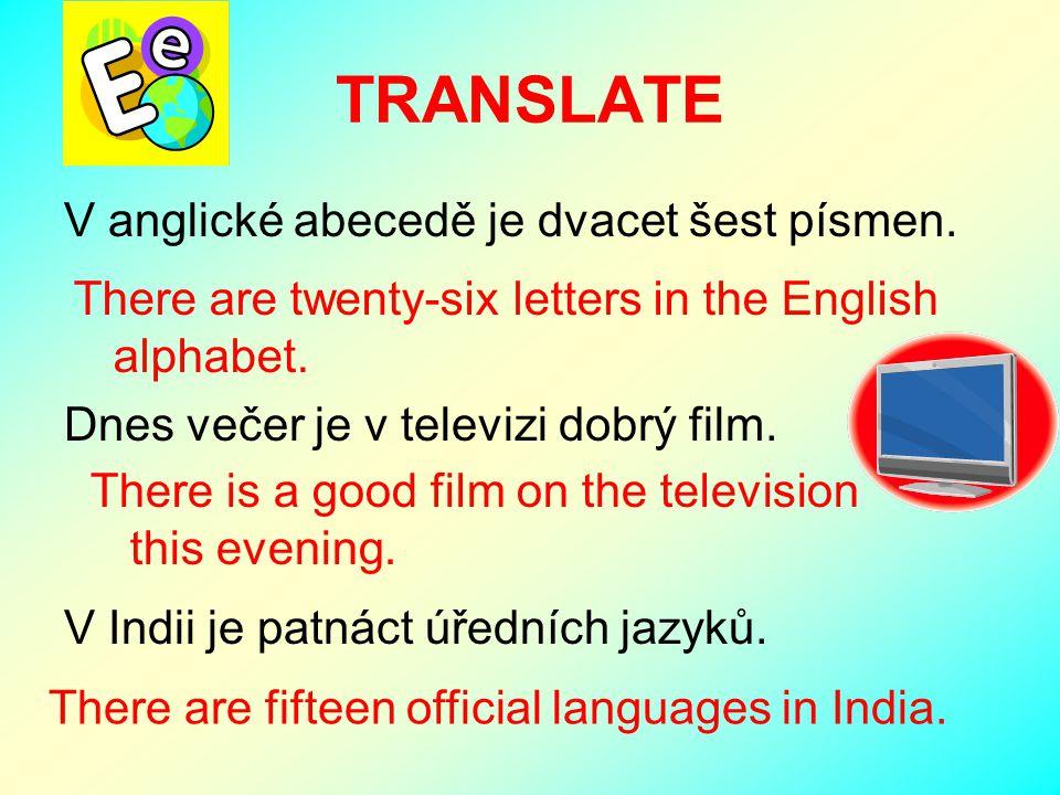 V anglické abecedě je dvacet šest písmen. Dnes večer je v televizi dobrý film. V Indii je patnáct úředních jazyků. TRANSLATE There are twenty-six lett