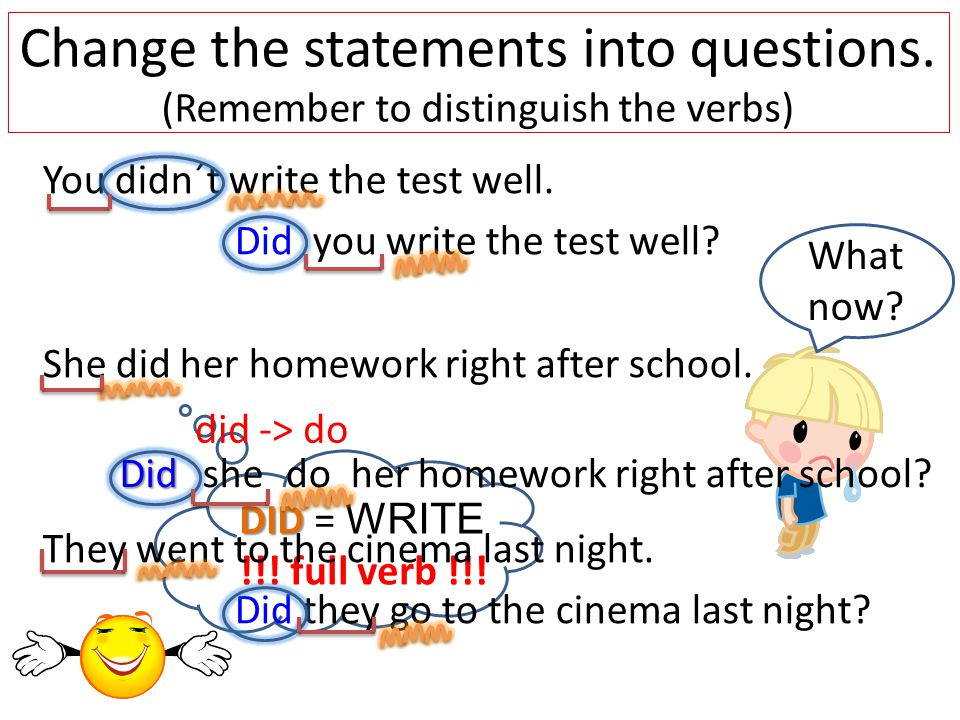 DID DID = WRITE !!. full verb !!. Change the statements into questions.