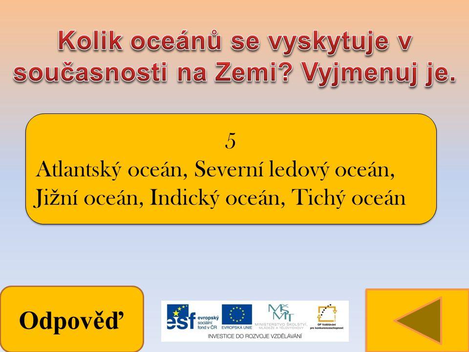 Odpověď 5 Atlantský oceán, Severní ledový oceán, Ji ž ní oceán, Indický oceán, Tichý oceán 5 Atlantský oceán, Severní ledový oceán, Ji ž ní oceán, Indický oceán, Tichý oceán
