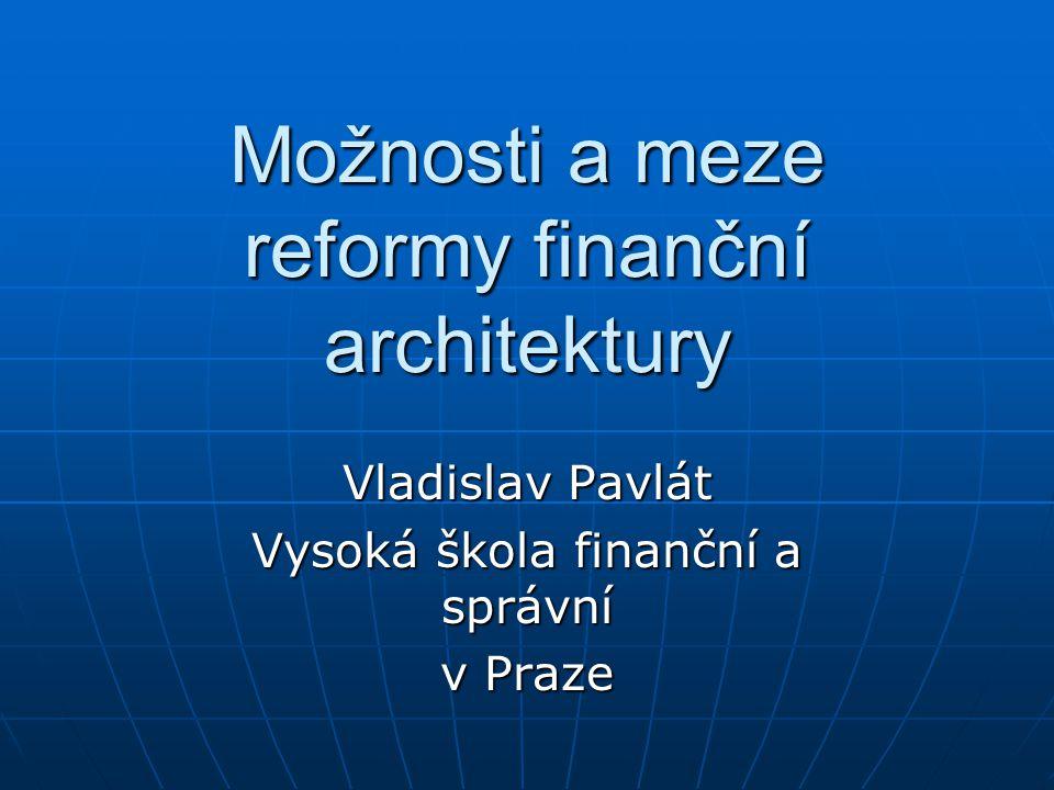 Možnosti a meze reformy finanční architektury Vladislav Pavlát Vysoká škola finanční a správní v Praze