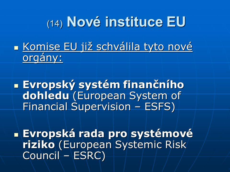(14) Nové instituce EU (14) Nové instituce EU Komise EU již schválila tyto nové orgány: Komise EU již schválila tyto nové orgány: Evropský systém finančního dohledu (European System of Financial Supervision – ESFS) Evropský systém finančního dohledu (European System of Financial Supervision – ESFS) Evropská rada pro systémové riziko (European Systemic Risk Council – ESRC) Evropská rada pro systémové riziko (European Systemic Risk Council – ESRC)