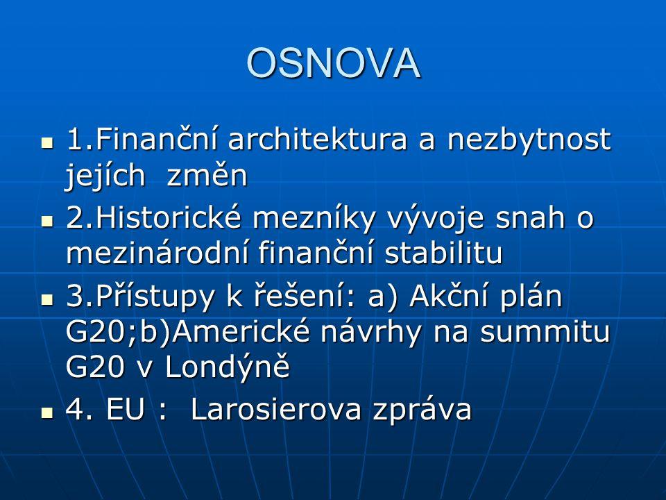OSNOVA 1.Finanční architektura a nezbytnost jejích změn 1.Finanční architektura a nezbytnost jejích změn 2.Historické mezníky vývoje snah o mezinárodní finanční stabilitu 2.Historické mezníky vývoje snah o mezinárodní finanční stabilitu 3.Přístupy k řešení: a) Akční plán G20;b)Americké návrhy na summitu G20 v Londýně 3.Přístupy k řešení: a) Akční plán G20;b)Americké návrhy na summitu G20 v Londýně 4.