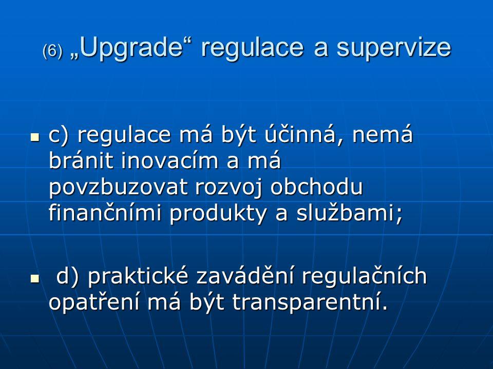 """(6) """"Upgrade regulace a supervize c) regulace má být účinná, nemá bránit inovacím a má povzbuzovat rozvoj obchodu finančními produkty a službami; c) regulace má být účinná, nemá bránit inovacím a má povzbuzovat rozvoj obchodu finančními produkty a službami; d) praktické zavádění regulačních opatření má být transparentní."""