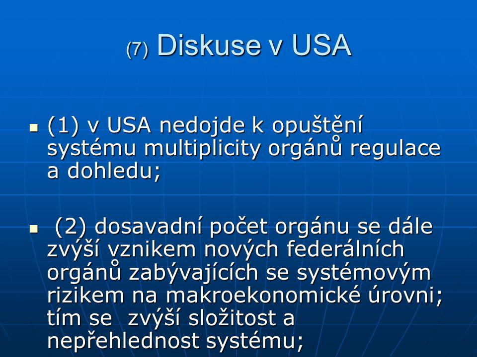 (7) Diskuse v USA (1) v USA nedojde k opuštění systému multiplicity orgánů regulace a dohledu; (1) v USA nedojde k opuštění systému multiplicity orgánů regulace a dohledu; (2) dosavadní počet orgánu se dále zvýší vznikem nových federálních orgánů zabývajících se systémovým rizikem na makroekonomické úrovni; tím se zvýší složitost a nepřehlednost systému; (2) dosavadní počet orgánu se dále zvýší vznikem nových federálních orgánů zabývajících se systémovým rizikem na makroekonomické úrovni; tím se zvýší složitost a nepřehlednost systému;