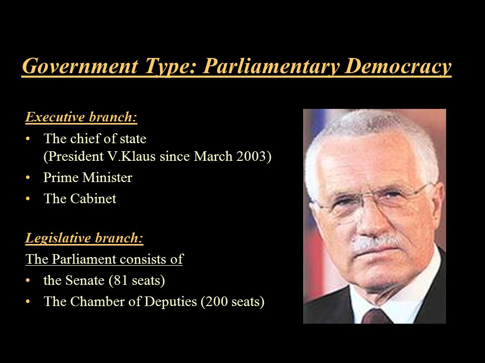 Government Type: Parliamentary Democracy Executive branch: The chief of state (President V.Klaus since March 2003) Prime Minister The Cabinet Legislative branch: The Parliament consists of the Senate (81 seats) The Chamber of Deputies (200 seats)