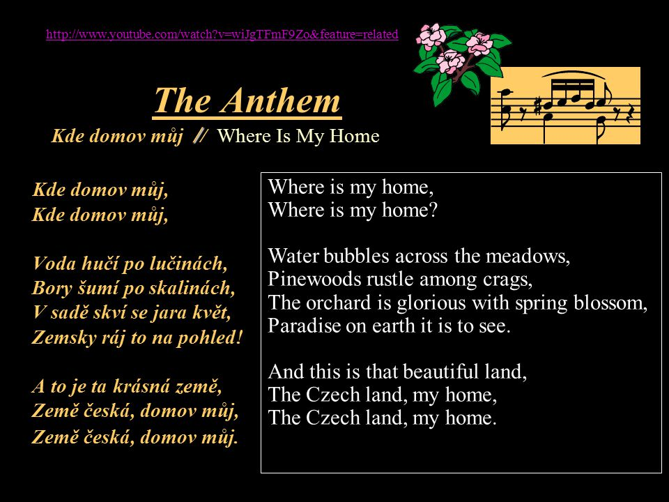 / The Anthem Kde domov můj / / Where Is My Home Kde domov můj, Kde domov můj, Voda hučí po lučinách, Bory šumí po skalinách, V sadě skví se jara květ, Zemsky ráj to na pohled.