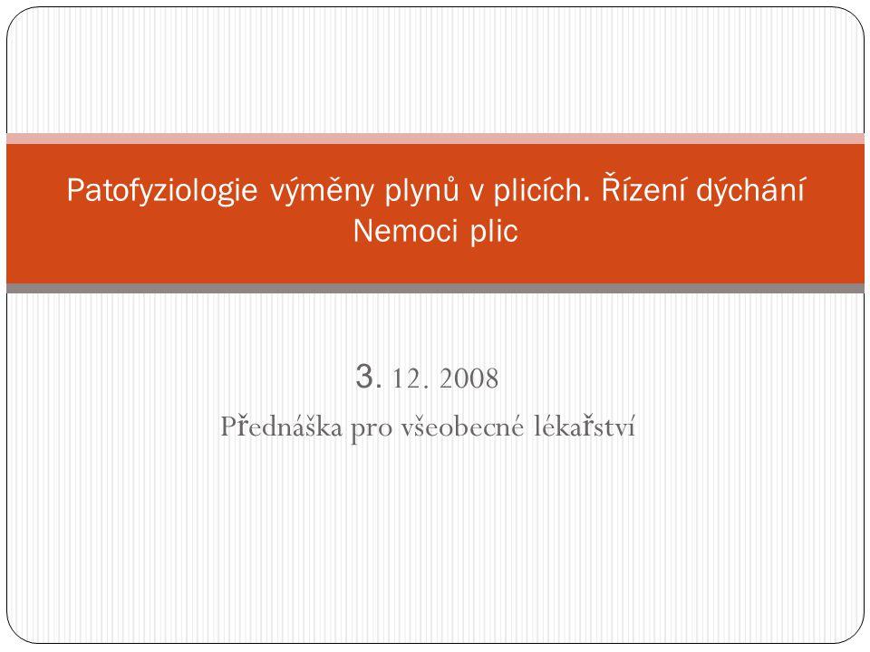 3. 12. 2008 P ř ednáška pro všeobecné léka ř ství Patofyziologie výměny plynů v plicích. Řízení dýchání Nemoci plic