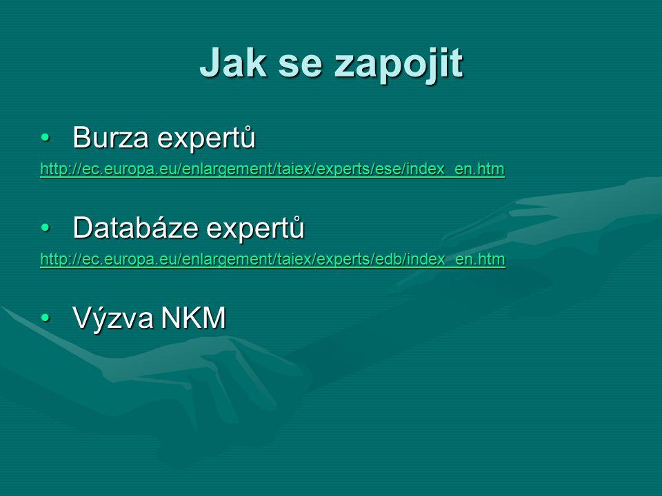 Jak se zapojit Burza expertůBurza expertů http://ec.europa.eu/enlargement/taiex/experts/ese/index_en.htm Databáze expertůDatabáze expertů http://ec.europa.eu/enlargement/taiex/experts/edb/index_en.htm Výzva NKMVýzva NKM