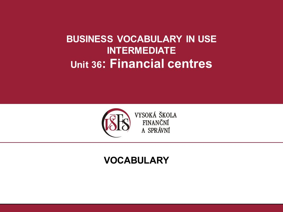 BUSINESS VOCABULARY IN USE INTERMEDIATE Unit 36 : Financial centres VOCABULARY