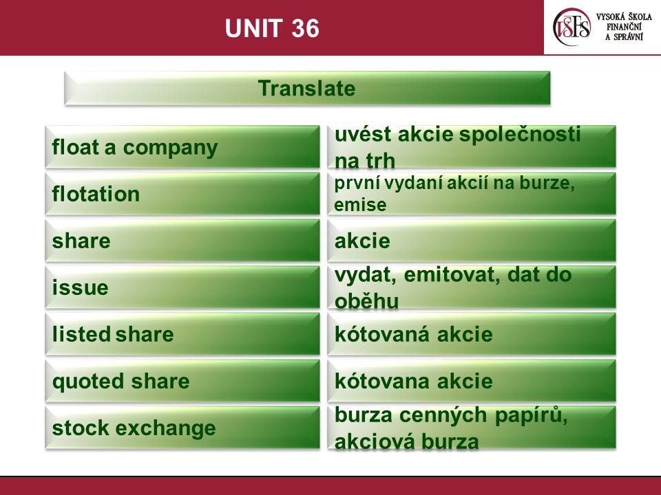 UNIT 36 Translate float a company uvést akcie společnosti na trh flotation první vydaní akcií na burze, emise share akcie issue vydat, emitovat, dat do oběhu listed share kótovaná akcie quoted share kótovana akcie stock exchange burza cenných papírů, akciová burza